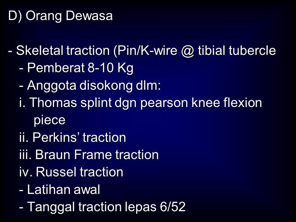 D) Orang Dewasa - Skeletal traction (Pin/K-wire @ tibial tubercle - Pemberat 8-10 Kg - Anggota disokong dlm: i. Thomas splint dgn pearson knee flexion