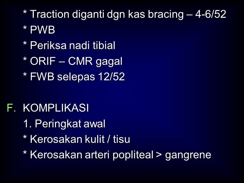 * Traction diganti dgn kas bracing – 4-6/52 * PWB * Periksa nadi tibial * ORIF – CMR gagal * FWB selepas 12/52 F.KOMPLIKASI 1. Peringkat awal * Kerosa