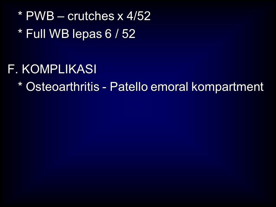 * PWB – crutches x 4/52 * Full WB lepas 6 / 52 F. KOMPLIKASI * Osteoarthritis - Patello emoral kompartment