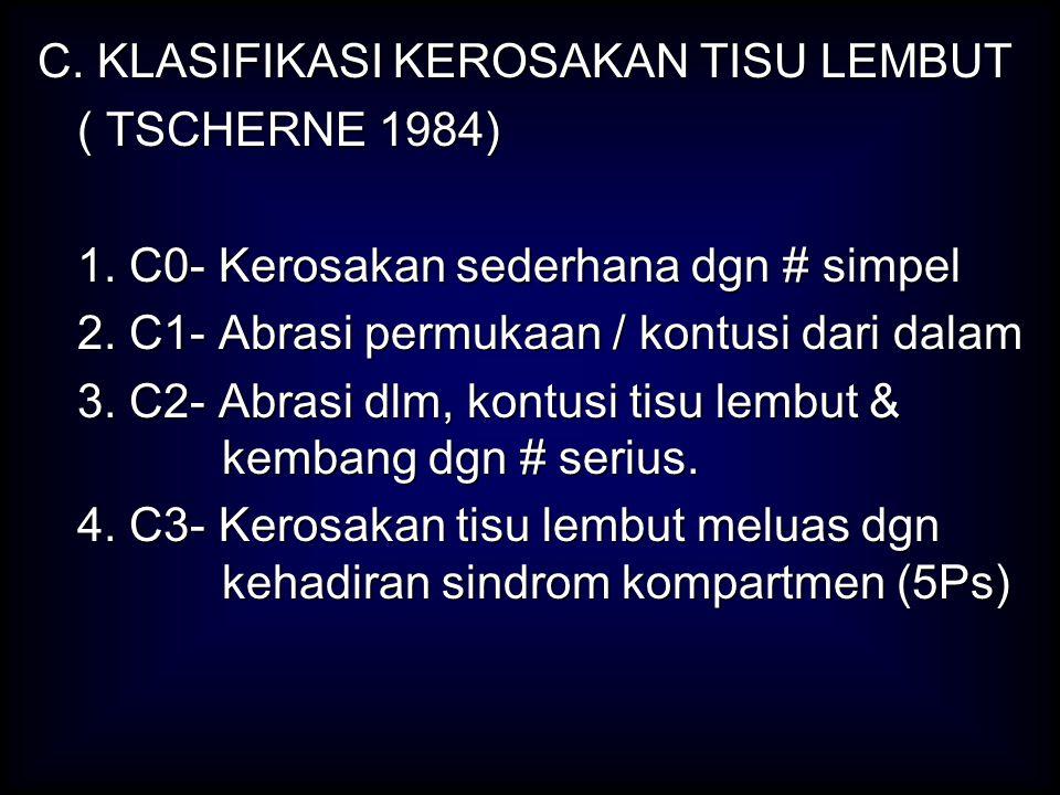 C. KLASIFIKASI KEROSAKAN TISU LEMBUT ( TSCHERNE 1984) 1. C0- Kerosakan sederhana dgn # simpel 2. C1- Abrasi permukaan / kontusi dari dalam 3. C2- Abra