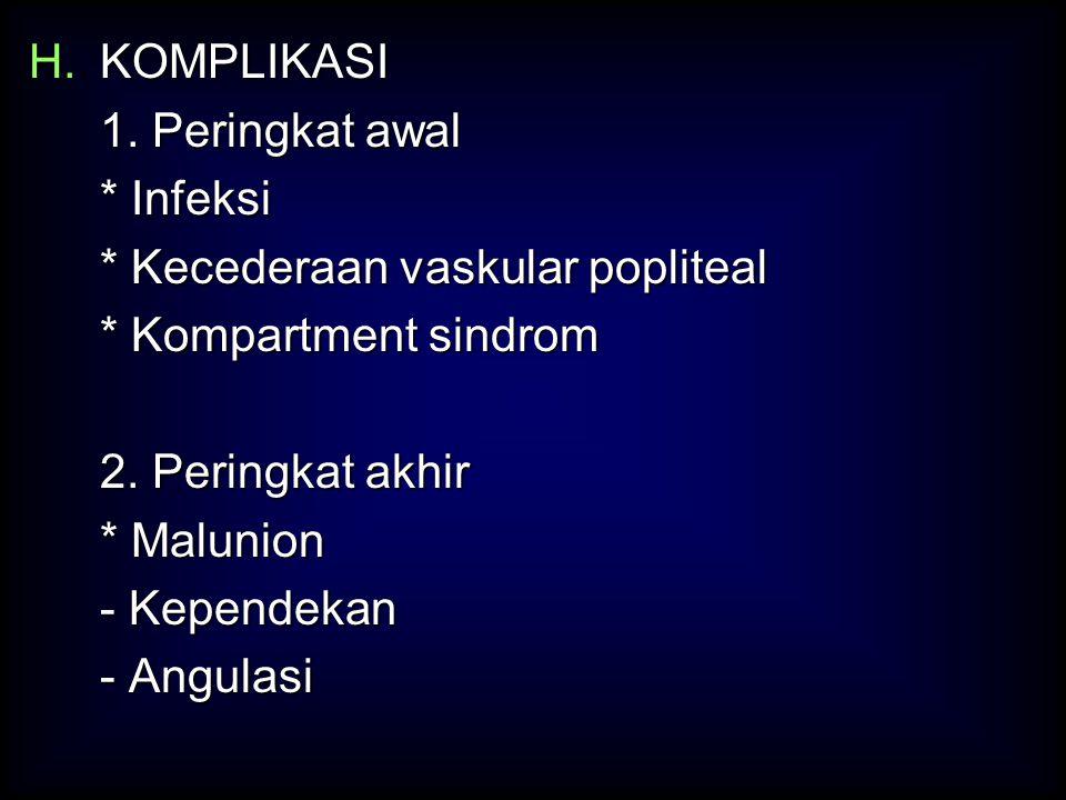 H.KOMPLIKASI 1. Peringkat awal * Infeksi * Kecederaan vaskular popliteal * Kompartment sindrom 2. Peringkat akhir * Malunion - Kependekan - Angulasi
