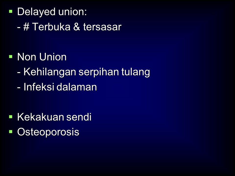  Delayed union: - # Terbuka & tersasar  Non Union - Kehilangan serpihan tulang - Infeksi dalaman  Kekakuan sendi  Osteoporosis