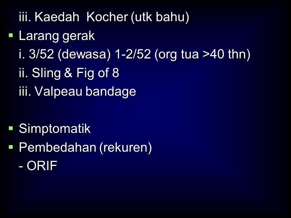 iii. Kaedah Kocher (utk bahu)  Larang gerak i. 3/52 (dewasa) 1-2/52 (org tua >40 thn) ii. Sling & Fig of 8 iii. Valpeau bandage  Simptomatik  Pembe
