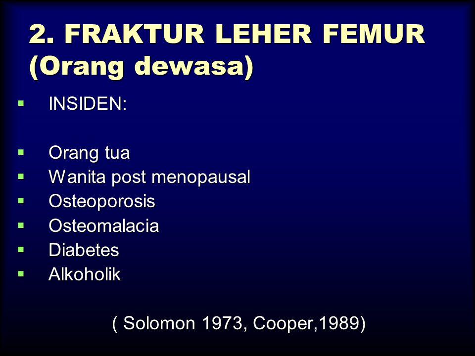 2. FRAKTUR LEHER FEMUR (Orang dewasa)  INSIDEN:  Orang tua  Wanita post menopausal  Osteoporosis  Osteomalacia  Diabetes  Alkoholik ( Solomon 1