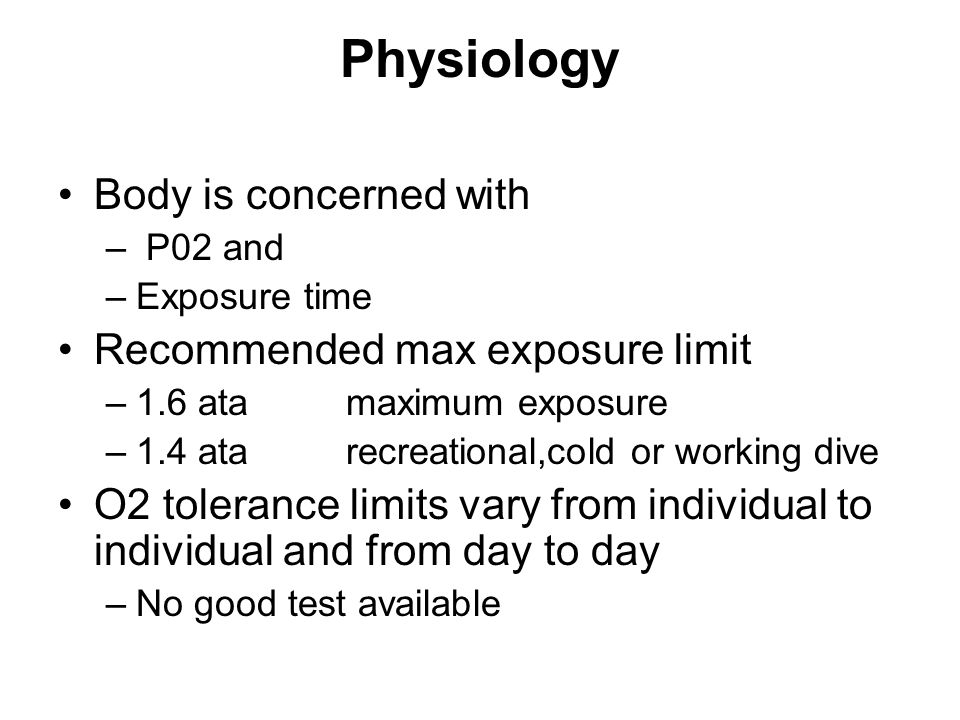 Physiology Body is concerned with – P02 and –Exposure time Recommended max exposure limit –1.6 atamaximum exposure –1.4 ata recreational,cold or working dive O2 tolerance limits vary from individual to individual and from day to day –No good test available