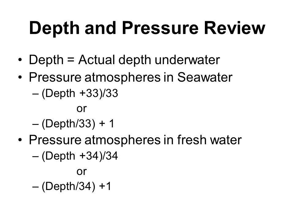 Depth and Pressure Review Depth = Actual depth underwater Pressure atmospheres in Seawater –(Depth +33)/33 or –(Depth/33) + 1 Pressure atmospheres in fresh water –(Depth +34)/34 or –(Depth/34) +1