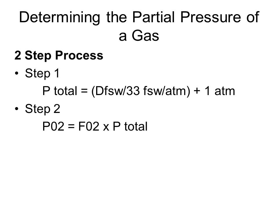 Determining the Partial Pressure of a Gas 2 Step Process Step 1 P total = (Dfsw/33 fsw/atm) + 1 atm Step 2 P02 = F02 x P total