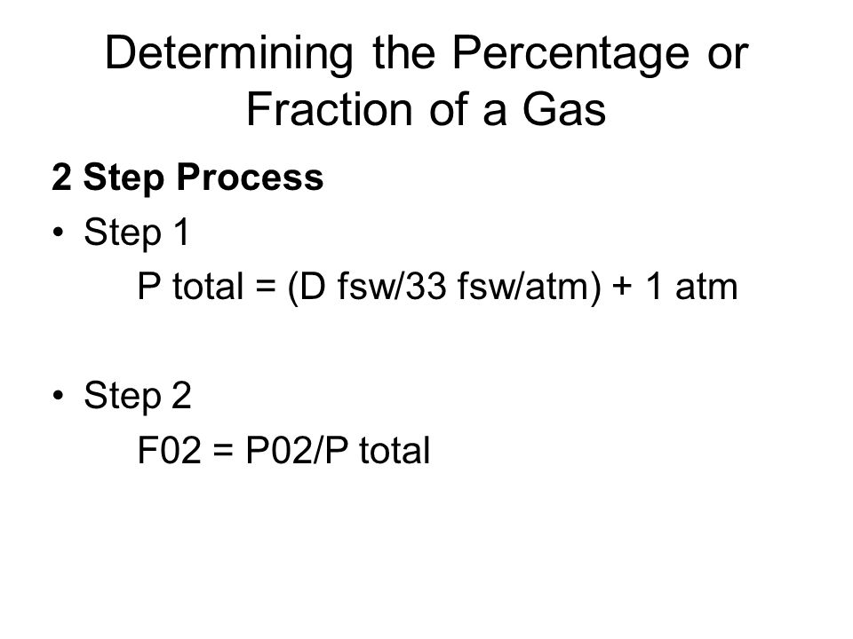 Determining the Percentage or Fraction of a Gas 2 Step Process Step 1 P total = (D fsw/33 fsw/atm) + 1 atm Step 2 F02 = P02/P total