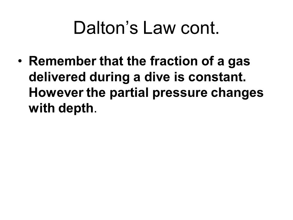 Dalton's Law cont. Remember that the fraction of a gas delivered during a dive is constant.