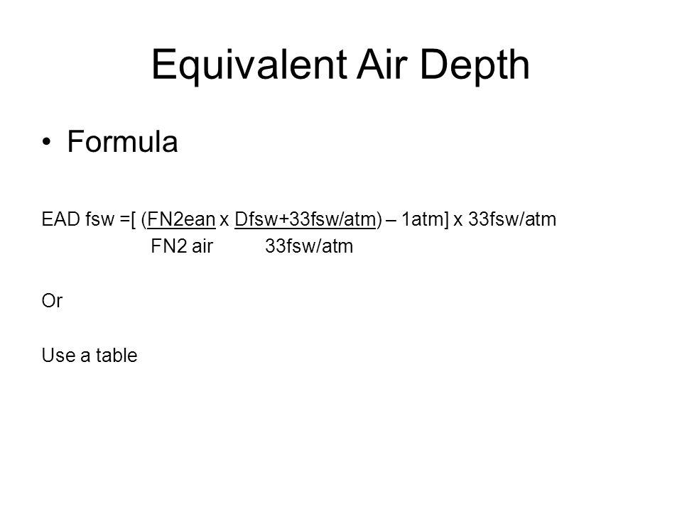Equivalent Air Depth Formula EAD fsw =[ (FN2ean x Dfsw+33fsw/atm) – 1atm] x 33fsw/atm FN2 air 33fsw/atm Or Use a table