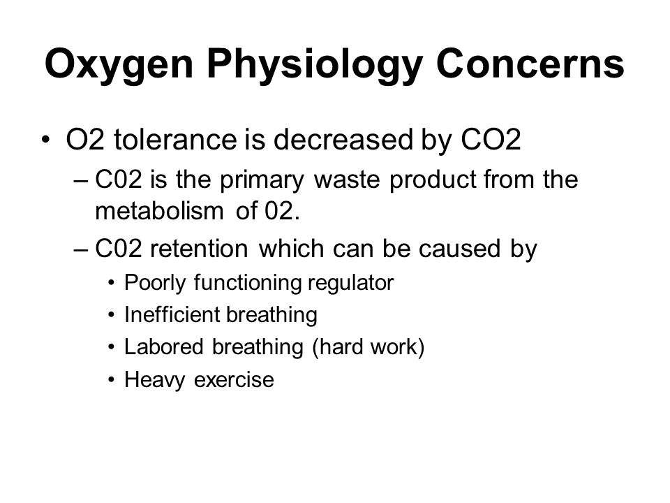 Oxygen Physiology Concerns O2 tolerance is decreased by CO2 –C02 is the primary waste product from the metabolism of 02.
