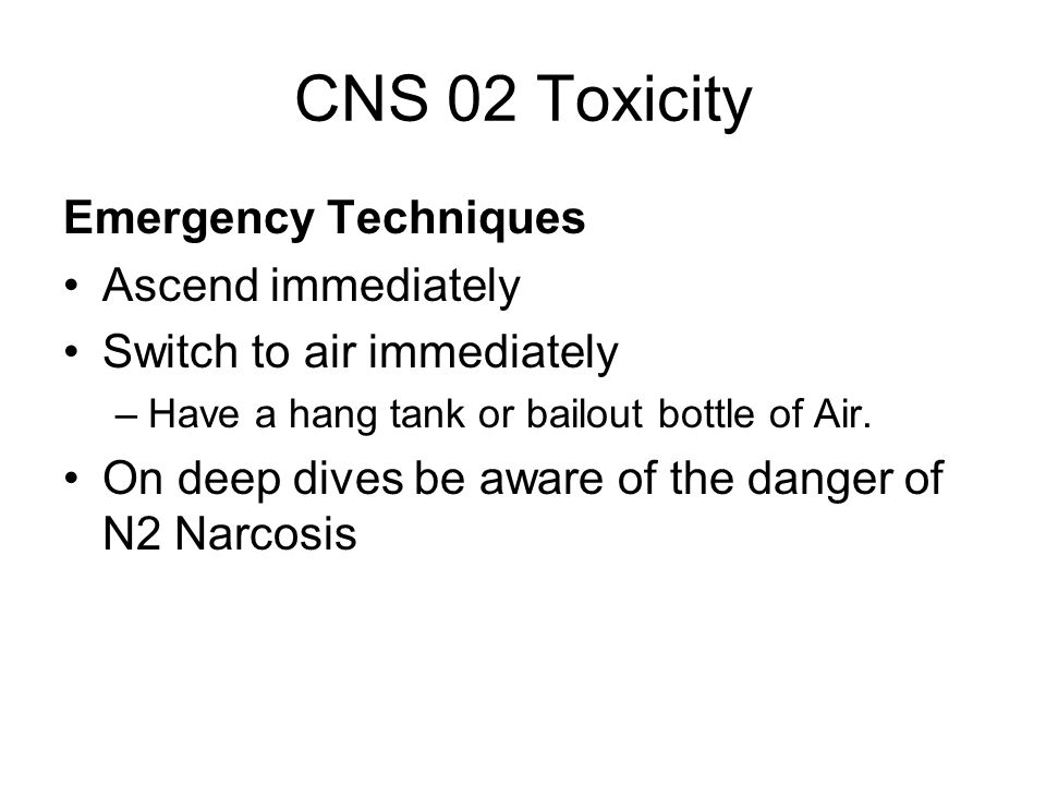CNS 02 Toxicity Emergency Techniques Ascend immediately Switch to air immediately –Have a hang tank or bailout bottle of Air.