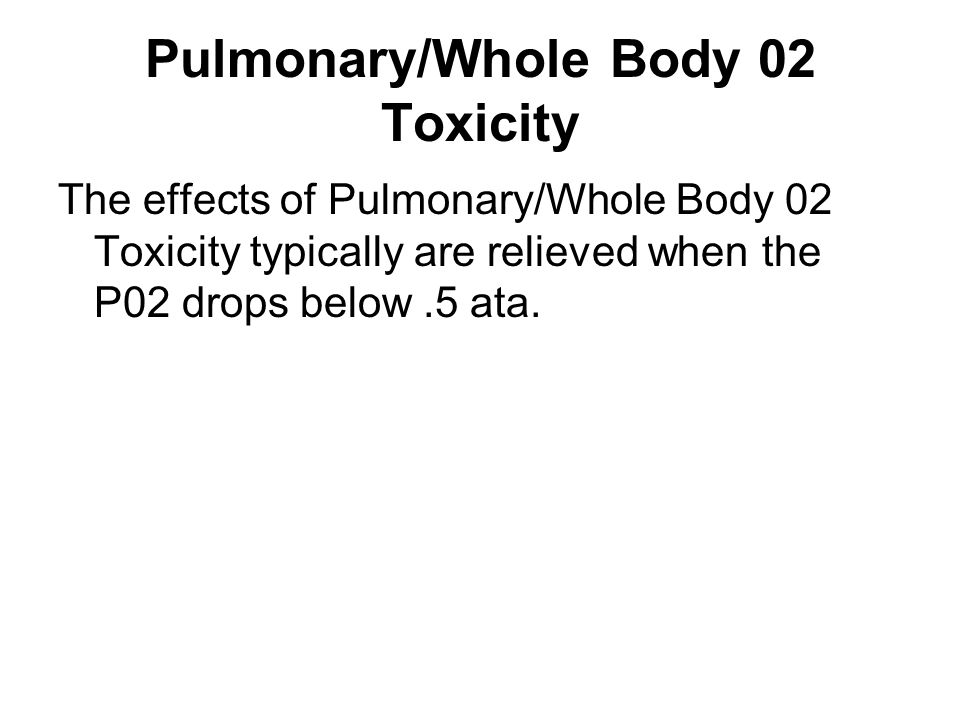 Pulmonary/Whole Body 02 Toxicity The effects of Pulmonary/Whole Body 02 Toxicity typically are relieved when the P02 drops below.5 ata.