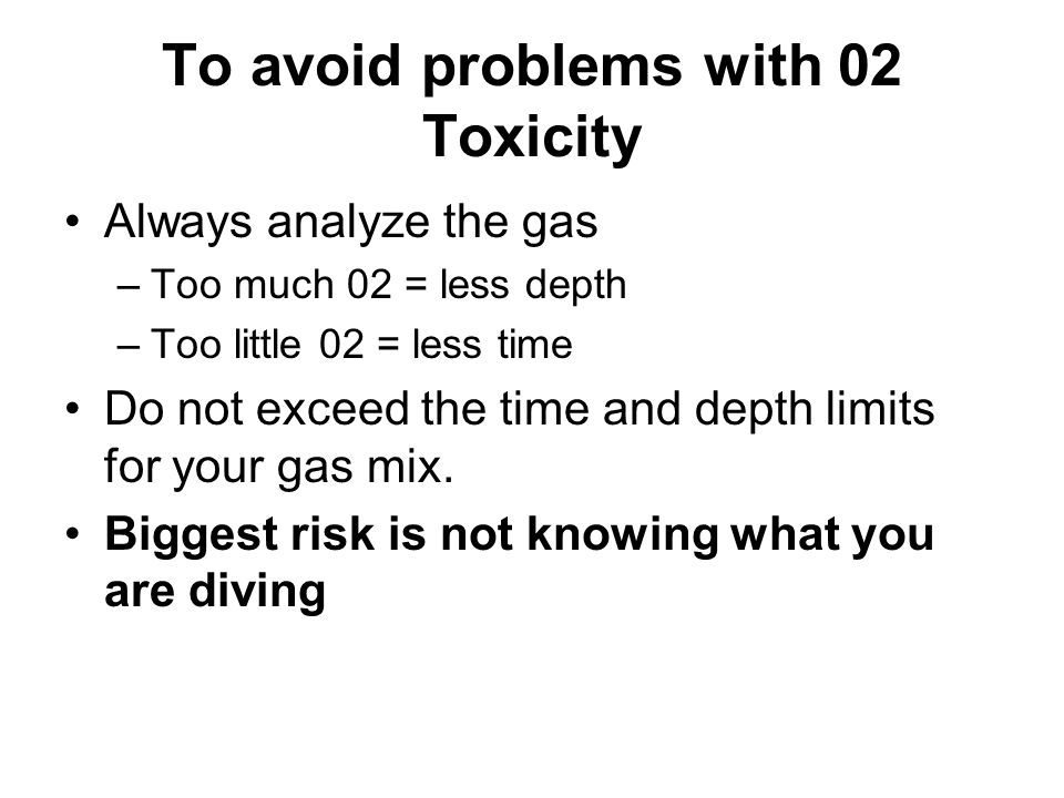 To avoid problems with 02 Toxicity Always analyze the gas –Too much 02 = less depth –Too little 02 = less time Do not exceed the time and depth limits