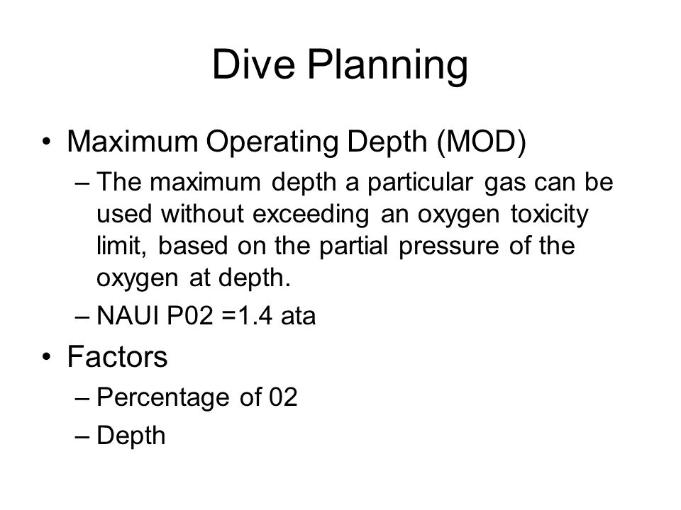 Dive Planning Maximum Operating Depth (MOD) –The maximum depth a particular gas can be used without exceeding an oxygen toxicity limit, based on the partial pressure of the oxygen at depth.