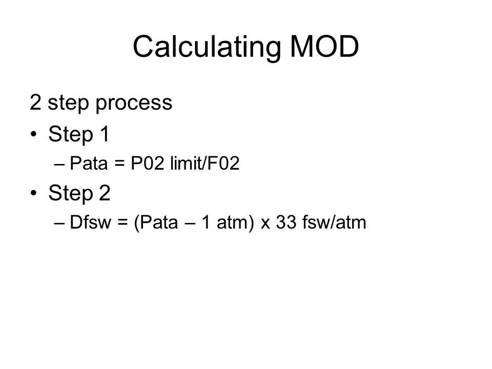 Calculating MOD 2 step process Step 1 –Pata = P02 limit/F02 Step 2 –Dfsw = (Pata – 1 atm) x 33 fsw/atm