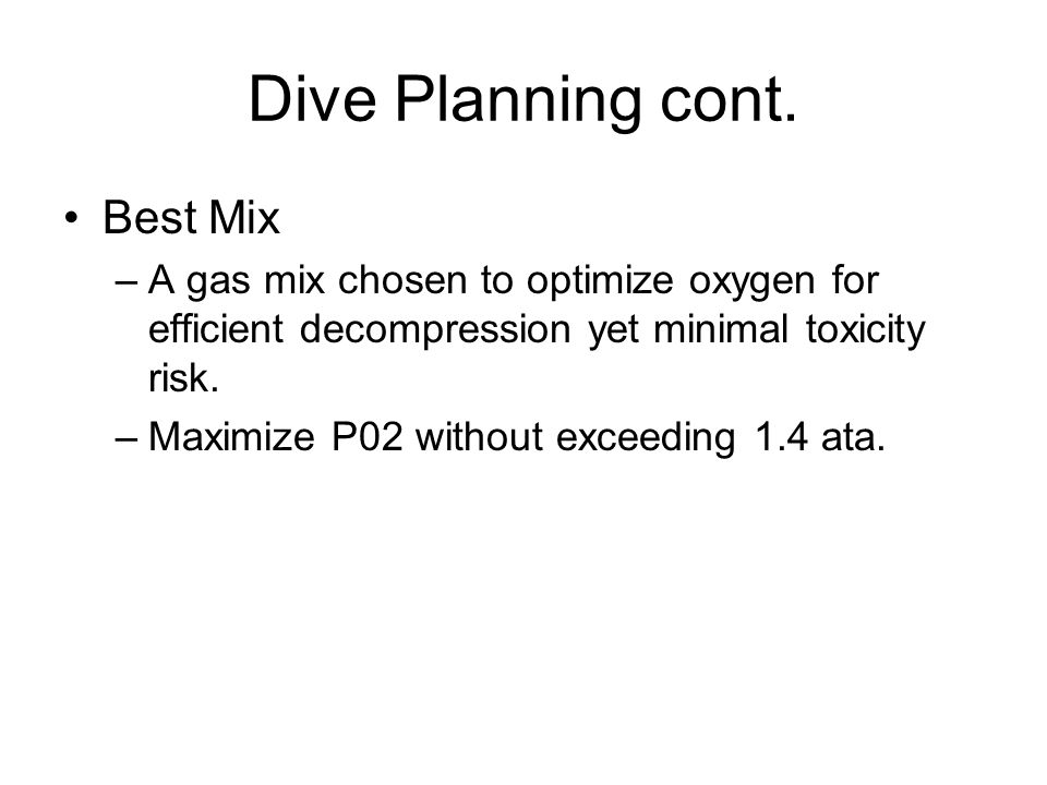 Dive Planning cont. Best Mix –A gas mix chosen to optimize oxygen for efficient decompression yet minimal toxicity risk. –Maximize P02 without exceedi