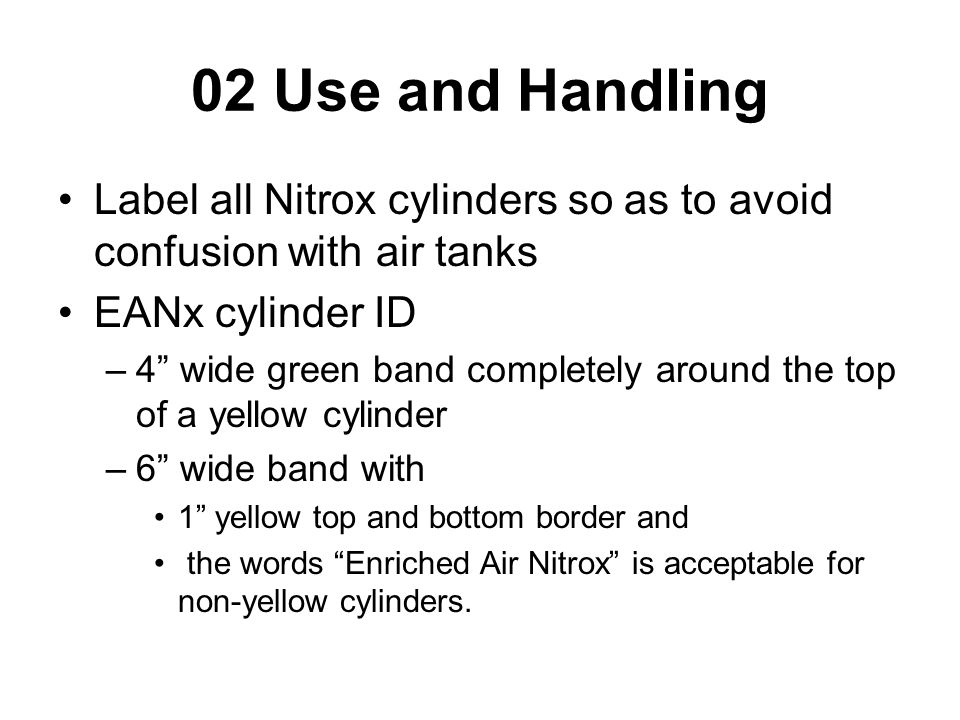 02 Use and Handling Label all Nitrox cylinders so as to avoid confusion with air tanks EANx cylinder ID –4 wide green band completely around the top of a yellow cylinder –6 wide band with 1 yellow top and bottom border and the words Enriched Air Nitrox is acceptable for non-yellow cylinders.