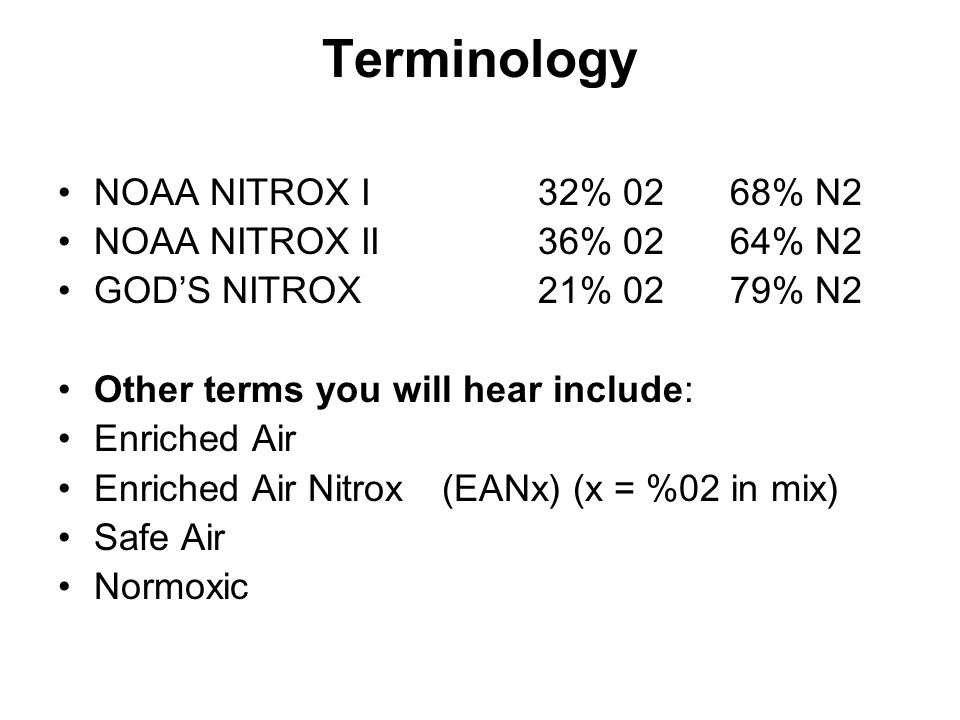 Terminology NOAA NITROX I32% 0268% N2 NOAA NITROX II36% 0264% N2 GOD'S NITROX21% 0279% N2 Other terms you will hear include: Enriched Air Enriched Air Nitrox(EANx) (x = %02 in mix) Safe Air Normoxic