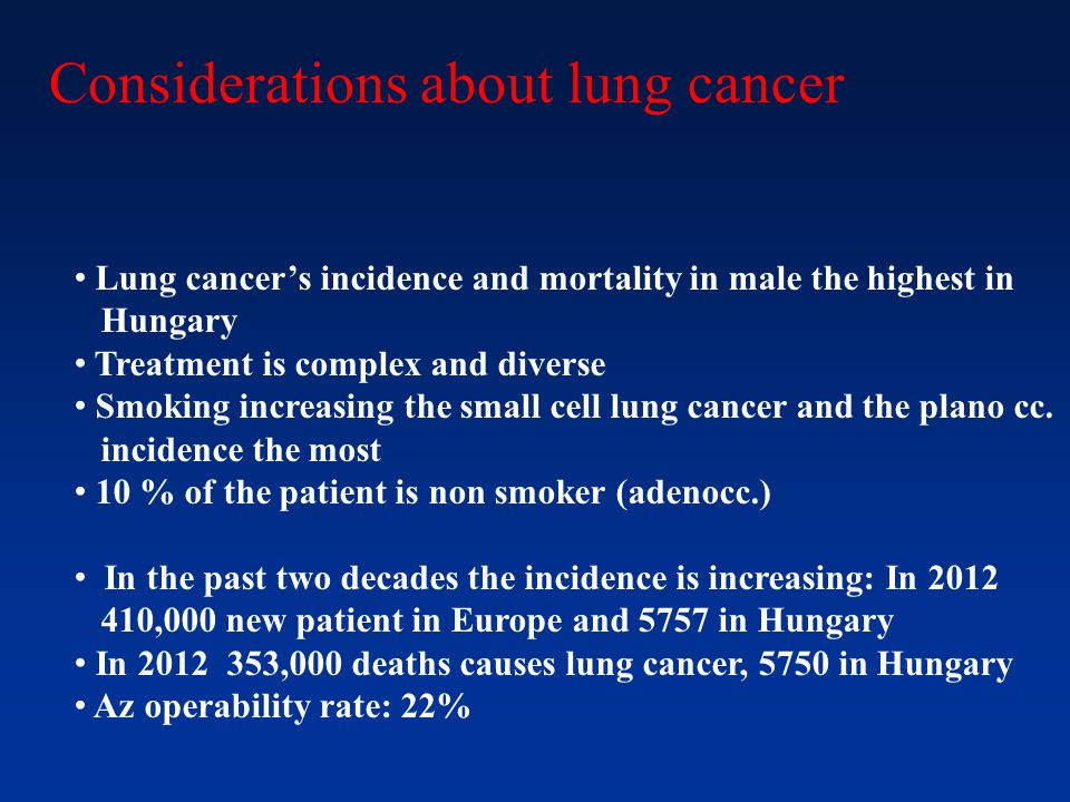 Considerations about lung cancer Lung cancer's incidence and mortality in male the highest in Hungary Treatment is complex and diverse Smoking increas