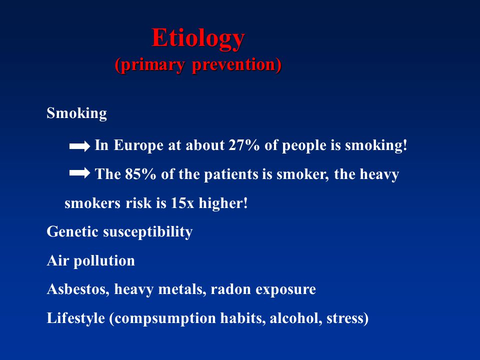 Etiology (primary prevention) Smoking In Europe at about 27% of people is smoking! The 85% of the patients is smoker, the heavy smokers risk is 15x hi