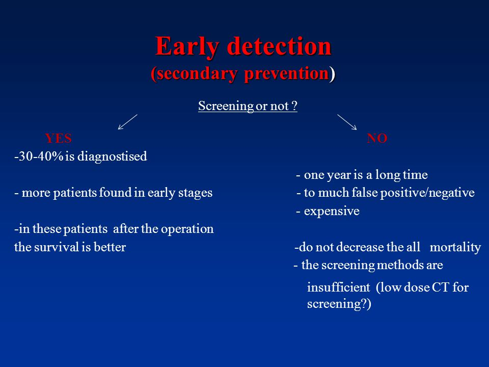 Early detection (secondary prevention) Screening or not ? YES NO -30-40% is diagnostised - one year is a long time - more patients found in early stag