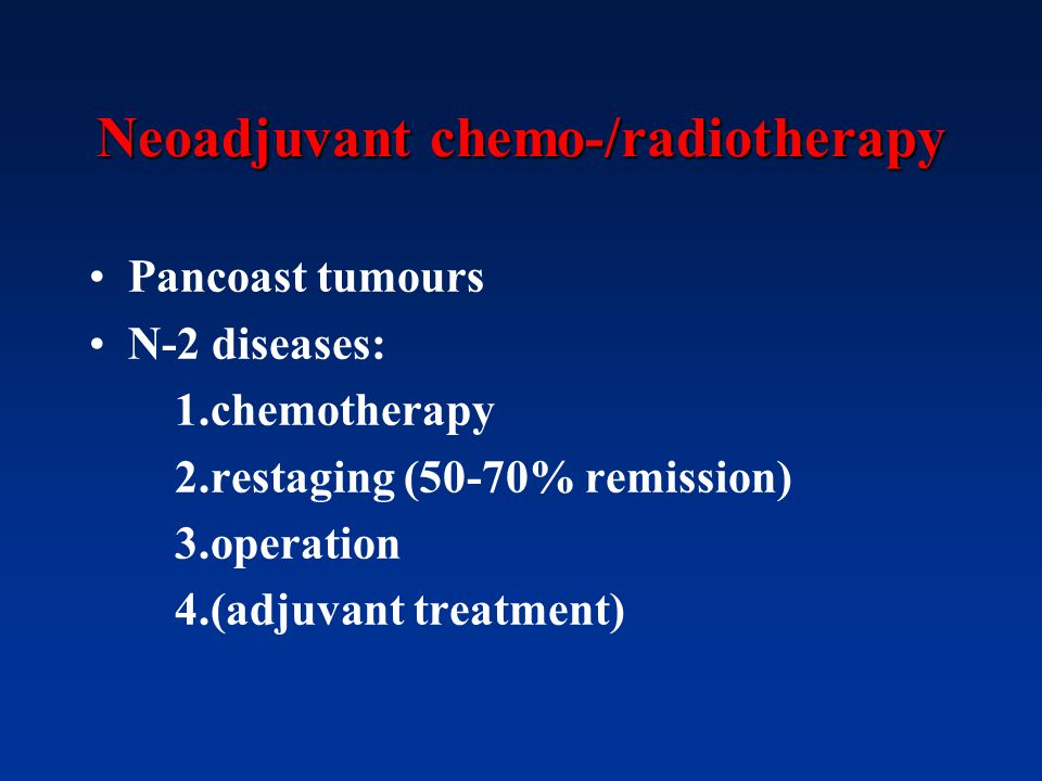 Neoadjuvant chemo-/radiotherapy Pancoast tumours N-2 diseases: 1.chemotherapy 2.restaging (50-70% remission) 3.operation 4.(adjuvant treatment)