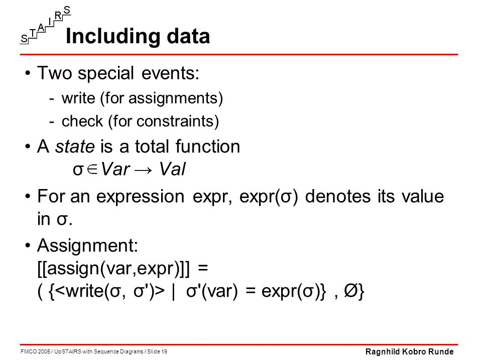 FMCO 2005 / UpSTAIRS with Sequence Diagrams / Slide 19 Ragnhild Kobro Runde Including data Two special events: -write (for assignments) -check (for constraints) A state is a total function σ Var → Val For an expression expr, expr(σ) denotes its value in σ.