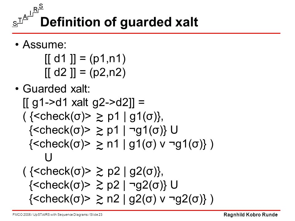 FMCO 2005 / UpSTAIRS with Sequence Diagrams / Slide 23 Ragnhild Kobro Runde Definition of guarded xalt Assume: [[ d1 ]] = (p1,n1) [[ d2 ]] = (p2,n2) Guarded xalt: [[ g1->d1 xalt g2->d2]] = ( { p1 | g1(σ)}, { p1 | ¬g1(σ)} U { n1 | g1(σ) v ¬g1(σ)} ) U ( { p2 | g2(σ)}, { p2 | ¬g2(σ)} U { n2 | g2(σ) v ¬g2(σ)} )