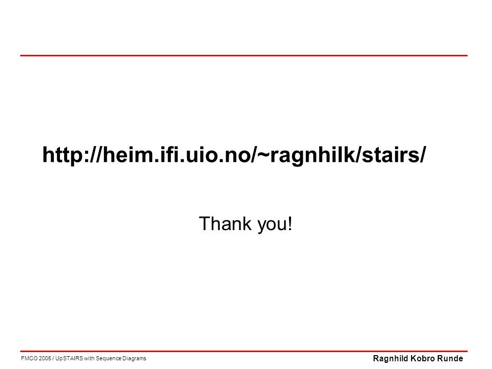 FMCO 2005 / UpSTAIRS with Sequence Diagrams Ragnhild Kobro Runde http://heim.ifi.uio.no/~ragnhilk/stairs/ Thank you!