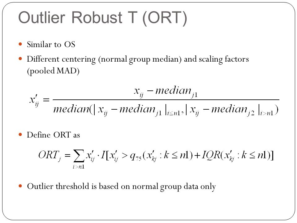 Outlier Robust T (ORT) Similar to OS Different centering (normal group median) and scaling factors (pooled MAD) Define ORT as Outlier threshold is based on normal group data only