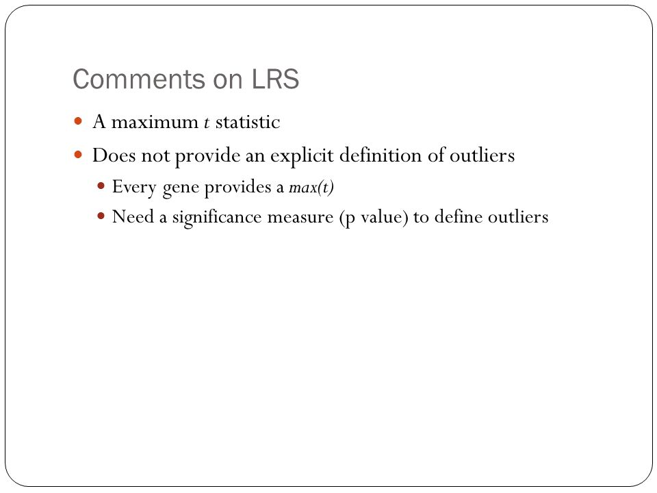 Comments on LRS A maximum t statistic Does not provide an explicit definition of outliers Every gene provides a max(t) Need a significance measure (p value) to define outliers
