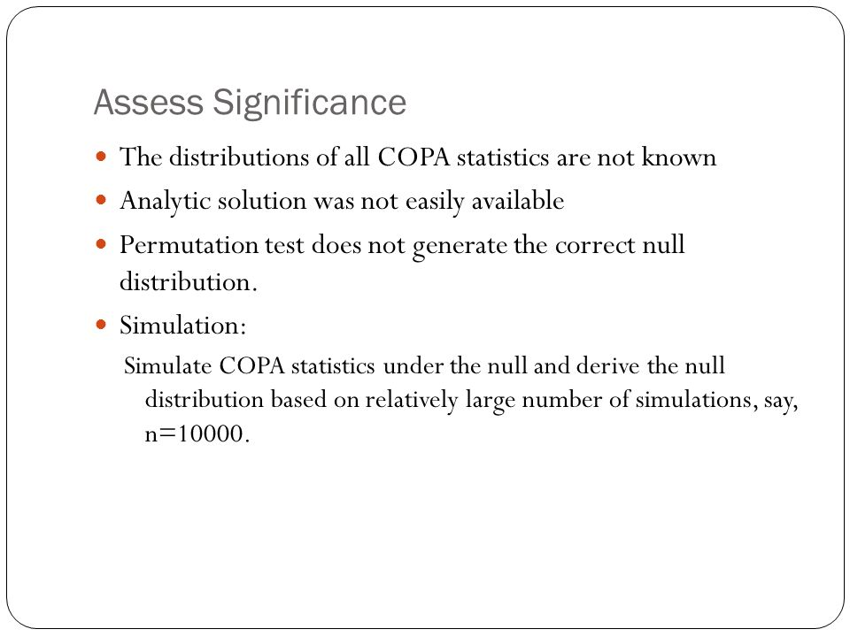 Assess Significance The distributions of all COPA statistics are not known Analytic solution was not easily available Permutation test does not generate the correct null distribution.