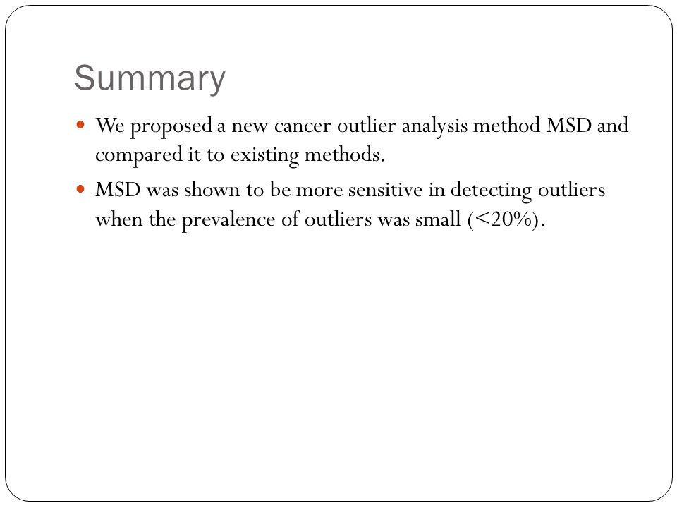 Summary We proposed a new cancer outlier analysis method MSD and compared it to existing methods.