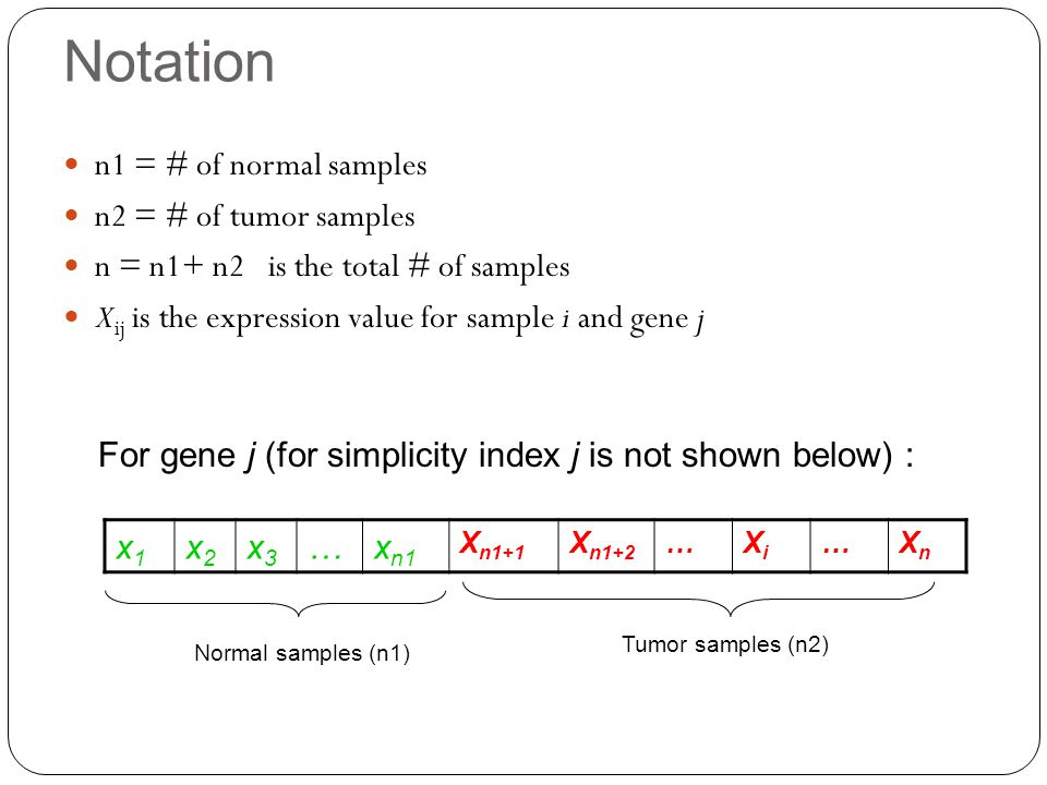 Notation n1 = # of normal samples n2 = # of tumor samples n = n1+ n2 is the total # of samples X ij is the expression value for sample i and gene j x1