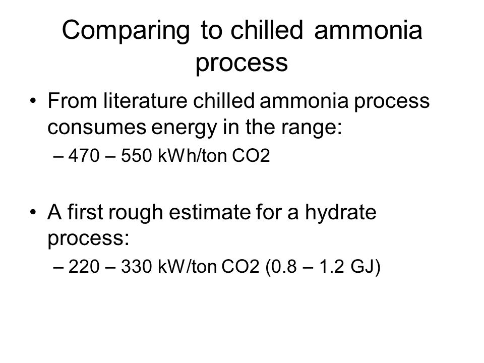 Comparing to chilled ammonia process From literature chilled ammonia process consumes energy in the range: –470 – 550 kWh/ton CO2 A first rough estimate for a hydrate process: –220 – 330 kW/ton CO2 (0.8 – 1.2 GJ)