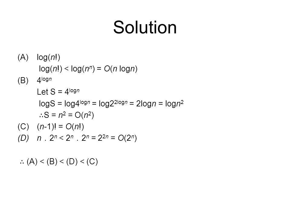 Solution (A)log(n!) log(n!) < log(n n ) = O(n logn) (B)4 logn Let S = 4 logn logS = log4 logn = log2 2logn = 2logn = logn 2 ∴ S = n 2 = O(n 2 ) (C)(n-1).