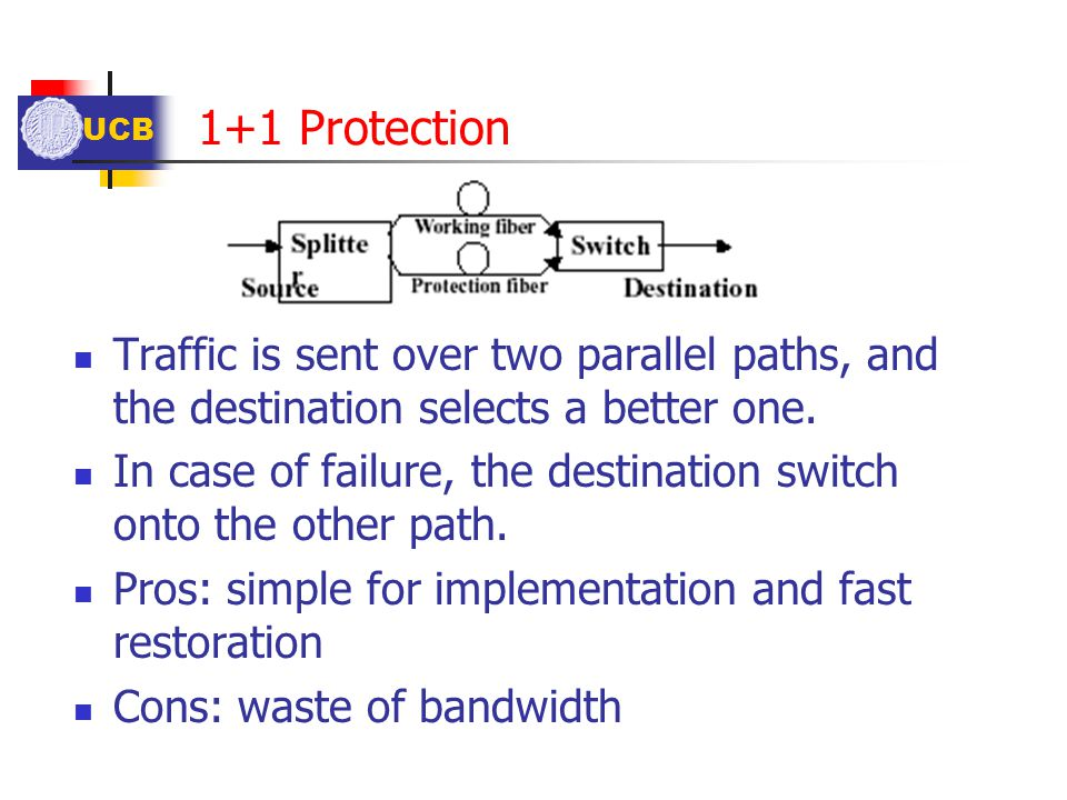 UCB 1+1 Protection Traffic is sent over two parallel paths, and the destination selects a better one. In case of failure, the destination switch onto