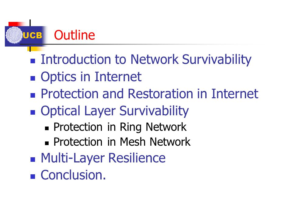 UCB Outline Introduction to Network Survivability Optics in Internet Protection and Restoration in Internet Optical Layer Survivability Protection in