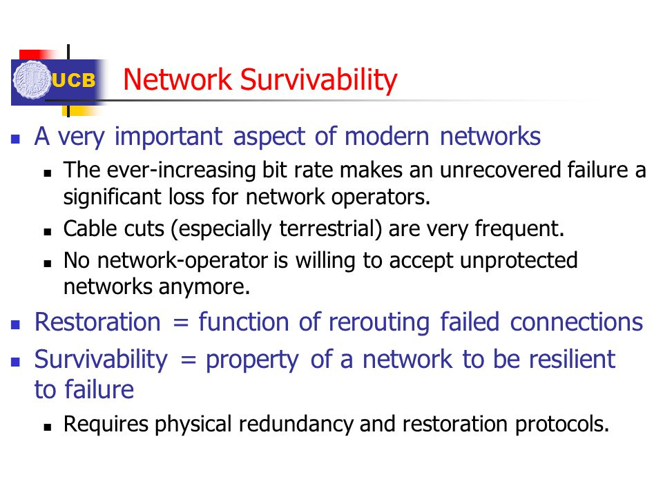 UCB Network Survivability A very important aspect of modern networks The ever-increasing bit rate makes an unrecovered failure a significant loss for
