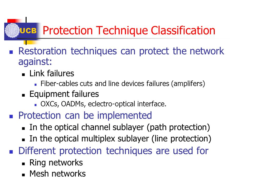 UCB Protection Technique Classification Restoration techniques can protect the network against: Link failures Fiber-cables cuts and line devices failu