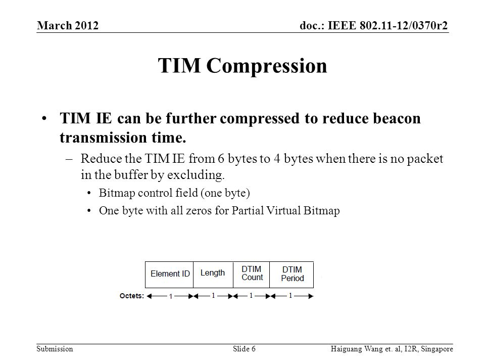 doc.: IEEE 802.11-12/0370r2 Submission Using AID Directly in TIM Bitmap When the number of bits being enabled (set to'1') in the Partial Virtual Bitmap is sparse, representing AID directly in a binary form can reduce the size of TIM IE significantly.