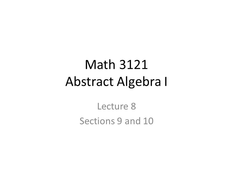 Math 3121 Abstract Algebra I Lecture 8 Sections 9 and 10