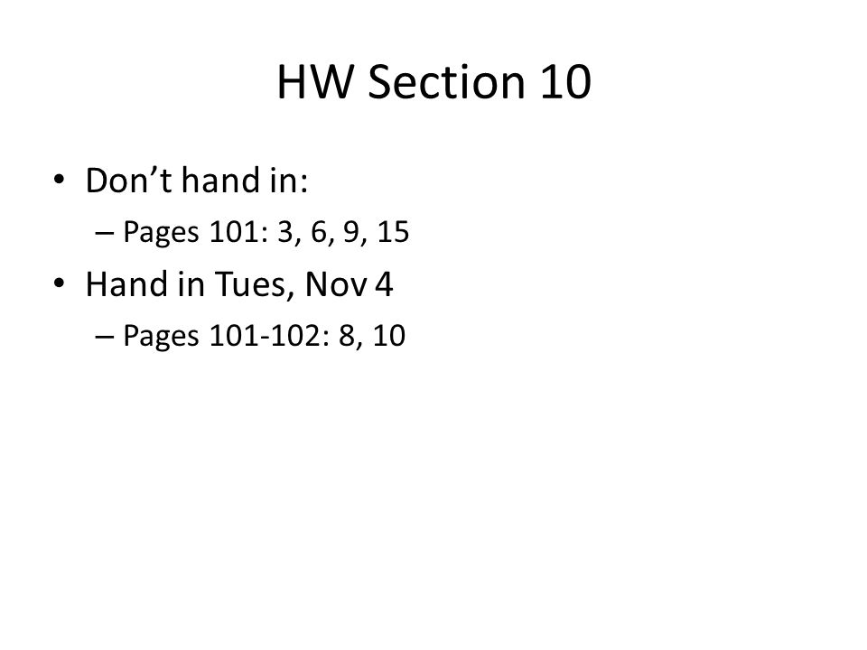 HW Section 10 Don't hand in: – Pages 101: 3, 6, 9, 15 Hand in Tues, Nov 4 – Pages 101-102: 8, 10