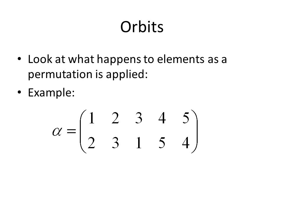 Orbits Look at what happens to elements as a permutation is applied: Example: