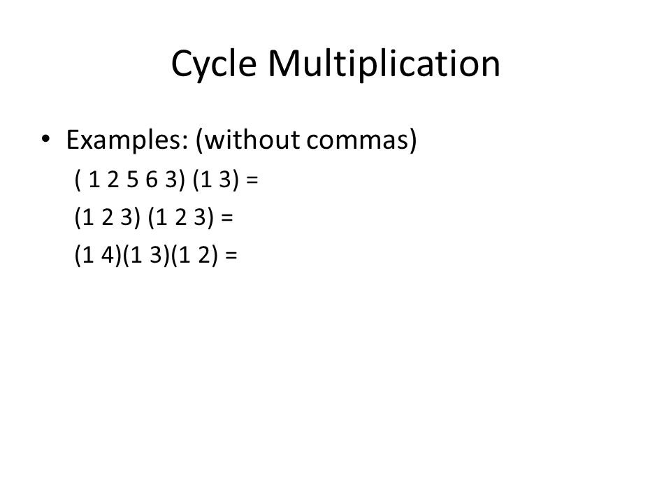 Cycle Multiplication Examples: (without commas) ( 1 2 5 6 3) (1 3) = (1 2 3) (1 2 3) = (1 4)(1 3)(1 2) =
