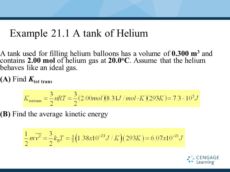 Example 21.1 A tank of Helium A tank used for filling helium balloons has a volume of 0.300 m 3 and contains 2.00 mol of helium gas at 20.0 o C.