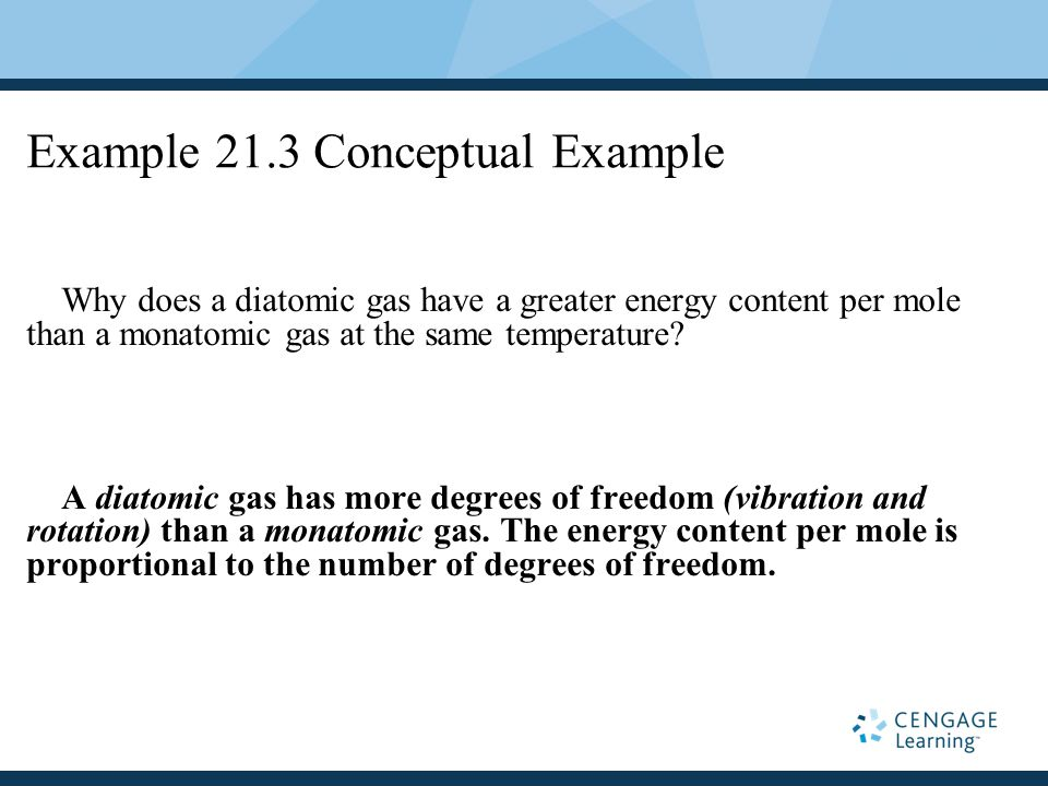 Example 21.3 Conceptual Example Why does a diatomic gas have a greater energy content per mole than a monatomic gas at the same temperature.