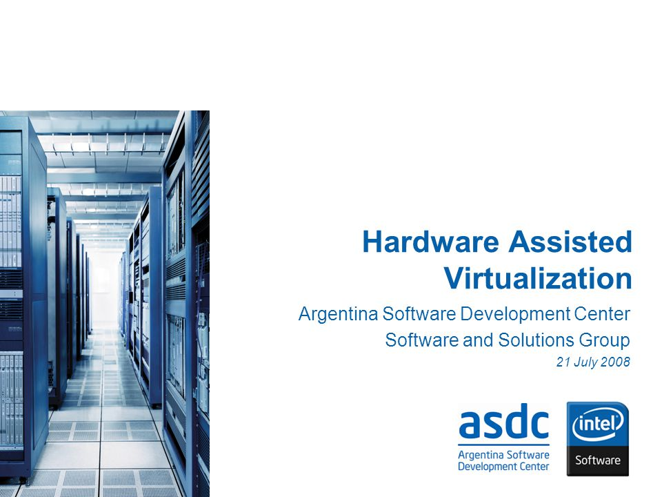 Hardware Assisted Virtualization Argentina Software Development Center Software and Solutions Group 21 July 2008