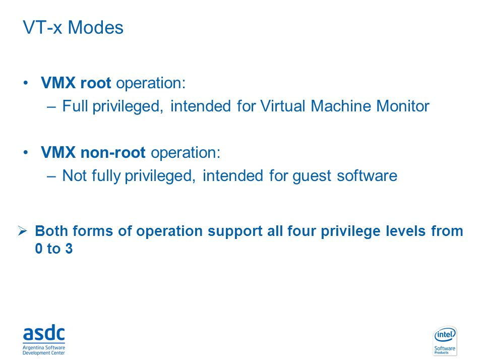 INTEL CONFIDENTIAL VT-x Modes VMX root operation: –Full privileged, intended for Virtual Machine Monitor VMX non-root operation: –Not fully privileged
